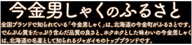 今金男しゃくのふるさと 全国ブランドで知られている「今金男しゃく」は、北海道の今金町がふるさとです。でんぷん質をたっぷり含んだ品質の良さと、ホクホクとした味わいの今金男しゃくは、北海道の名産として知られるジャガイモのトップブランドです。